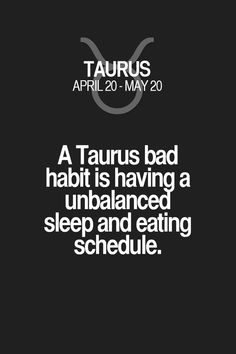 Daily Horoscope Taureau- A Taurus bad habit is having a unbalanced sleep and eating schedule. Taurus Quotes, Zodiac Signs Taurus, My Zodiac Sign, Zodiac Quotes, Zodiac Facts, Quotes Quotes, Capricorn Facts, Astrology Zodiac, Astrology Signs