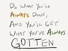 Do what you've always done, and you'll get what you've always gotten.