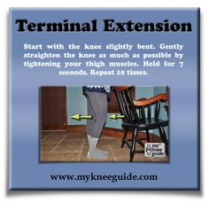 Terminal Extension: Start with the knee slightly bent. Gently straighten the knee as much as possible by tightening your thigh muscles. Hold for 7 seconds. Repeat 10 times.
