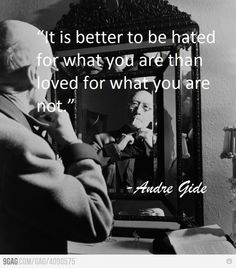 """""""It's better to be hated for what you are than loved for what you are not"""" Andre Gide"""
