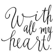 …..with all my heart. This would make an adorable couples tattoo in each others hand writing