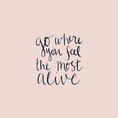 Go where you feel the most alive.