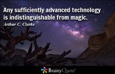 Any sufficiently advanced technology is indistinguishable from magic. - Arthur C. Clarke