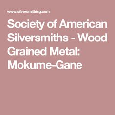 Society of American Silversmiths - Wood Grained Metal:    Mokume-Gane