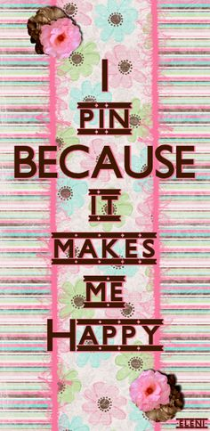I pin BECAUSE it makes me Happy -created by eleni