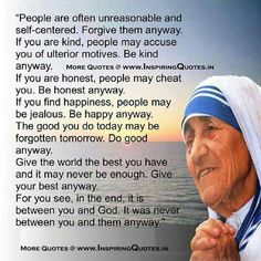 Mother Teresa - A huge inspiration in my life! This quote moves me every time I read it! A hard thing to achieve in the face of negativity, but so worth striving for :)