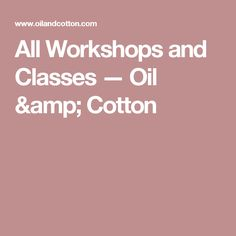 All Workshops and Classes — Oil & Cotton