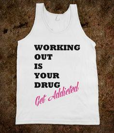 WORKING OUT IS YOUR DRUG GET ADDICTED
