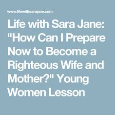 """Life with Sara Jane: """"How Can I Prepare Now to Become a Righteous Wife and Mother?"""" Young Women Lesson"""
