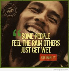 some people feel the rain others just get wet bob marley - Google Search