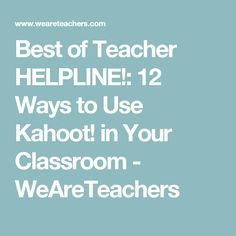 Best of Teacher HELPLINE!: 12 Ways to Use Kahoot! in Your Classroom - WeAreTeachers