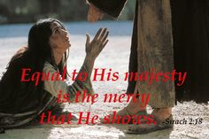 """""""Equal to his majesty is the mercy that he shows."""" -Sirach 2:18"""