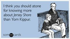 I think you should atone for knowing more about Jersey Shore than Yom Kippur.
