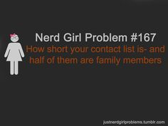 Nerd Girl Problem 167 - How Short Your Contact List Is And Half Of Them Are Family Members.