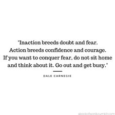 "Quote by Dale Carnegie : ""Inaction breeds doubt and fear. Action breeds confidence and courage. If you want to conquer fear, do not sit home and think about it. Go out and get busy."""