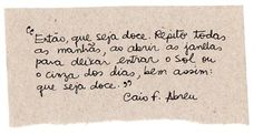 """""""So, may it be sweet. I repeat every morning, as I open the windows for the sunlight or for the ashes of the day, like that: may it be sweet.""""  Caio F.Abreu"""