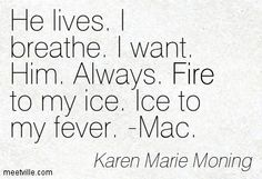 Iced quotes karen marie moning | ... breathe. I want. Him. Always. Fire to my ice. Ice to my fever. -Mac
