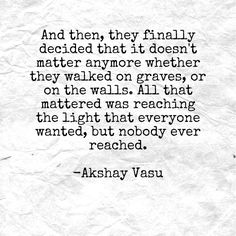 And then, they finally decided that it doesn't matter anymore whether they walked on graves, or on the walls. All that mattered was reaching the light that everyone wanted, but nobody ever reached.  -Akshay Vasu