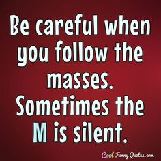 Be careful when you follow the masses. Sometimes the M is silent. #coolfunnyquotes