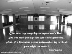 One must try every day to expand one's limit. Do one more push up than you could yesterday. And, if a limitation seems unbreakable, try with all your might to break it. - Mas Oyama
