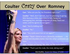 Coulter is crazy over Romney. Her RINO roots are showing. Coulter abandoned conservative principles many years ago and has herself become a full-blown establishment RINO. Yet, she feels compelled to dictate to us whom we should nominate. See the book, Never Trust Ann Coulter - at ANY Age, at www.coulterwatch.com/never.pdf.