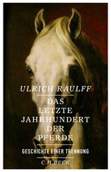 Das letzte Jahrhundert der Pferde   Raulff, Ulrich   Verlag C.H.BECK Literatur - Sachbuch - Wissenschaft