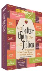 Better Than Fiction. << A collection of original travel stories told by some of the world's best novelists, including Isabel Allende, Peter Matthiessen, Alexander McCall Smith, Joyce Carol Oates, Téa Obreht and DBC Pierre.