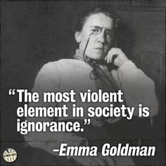 """""""The most violent element in society is ignorance."""" - Emma Goldman"""