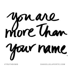 You are more than your name. Subscribe: DanielleLaPorte.com #Truthbomb #Words #Quotes
