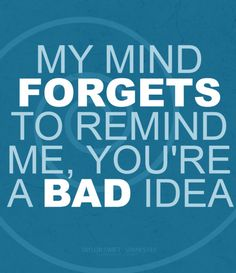 My mind forgets to remind me, you're a bad idea