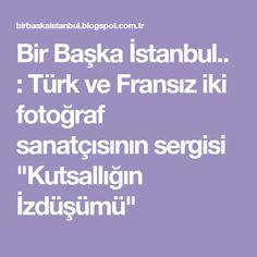 """Bir Başka İstanbul.. : Türk ve Fransız iki fotoğraf sanatçısının sergisi """"Kutsallığın İzdüşümü"""""""
