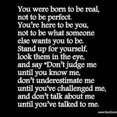 Don't judge me until you know me, don't underestimate me until you've challenged me, don't talk about me until you've talked to me.