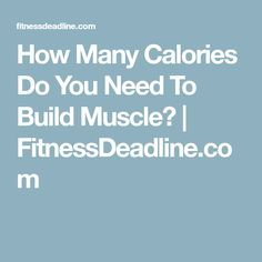 How Many Calories Do You Need To Build Muscle? | FitnessDeadline.com