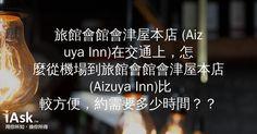 旅館會館會津屋本店 (Aizuya Inn)在交通上,怎麼從機場到旅館會館會津屋本店 (Aizuya Inn)比較方便,約需要多少時間?? by iAsk.tw