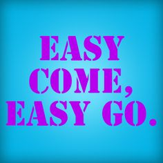 Easy come, easy go.