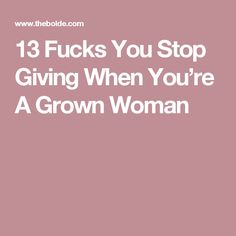 13 Fucks You Stop Giving When You're A Grown Woman