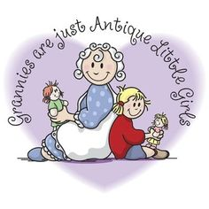 'Grannies are just Antique Little Girls' :)