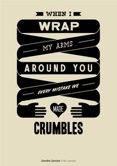 """When I wrap my arms around you every mistake we made crumbles."" - Sondre Lerche"