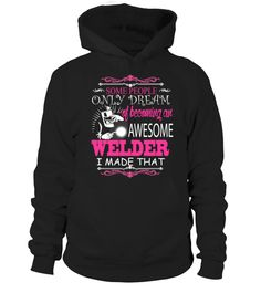 Welder T shirt Some people only dream of becoming an awesome Welder I made that