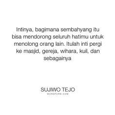 """Sujiwo Tejo - """"Intinya, bagimana sembahyang itu bisa mendorong seluruh hatimu untuk menolong orang..."""". religion"""