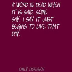 A word is dead When it is said, Some say. I say it just  Begins to live That day ~ Emily Dickenson