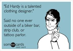 Funny Confession Ecard: 'Ed Hardy is a talented clothing designer.' Said no one ever outside of a biker bar, strip club, or tattoo parlor.