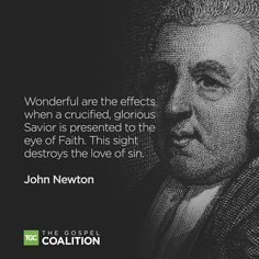 "John Newton: ""Wonderful are the effects when a crucified, glorious Savior is presented to the eye of Faith. This sight destroys the love of sin."""