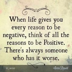 #Truth...  Always find a reason to stay positive, no matter what happens cling to being joyful and grateful in life.. You are blessed in many ways, so don't ever be negative!