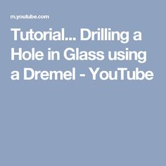 Tutorial... Drilling a Hole in Glass using a Dremel - YouTube