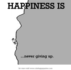 Happiness is, never giving up. - Cute Happy Quotes