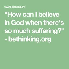 """How can I believe in God when there's so much suffering?"" - bethinking.org"