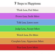 7 Steps to Happiness: Think Less, Feel More.  Frown Less, Smile More.  Talk Less, Listen More.  Judge Less, Accept More.  Watch Less, Do More.  Complain Less, Appreciate More.  Fear Less, Love More.