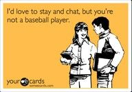 Bahaha!! I feel like this is my life... not because I love baseball players but because that's all I ever have time for!