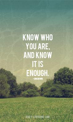 Know who you are, and know it is enough.